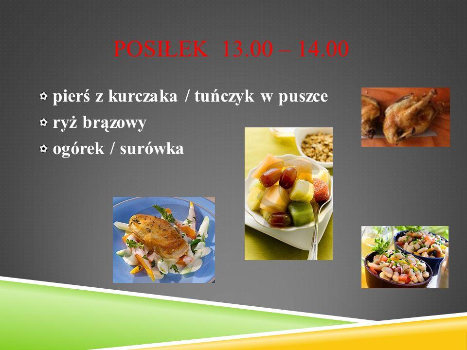 POSIŁEK 13.00 – 14.00 pierś z kurczaka / tuńczyk w puszce ryż brązowy ogórek / surówka