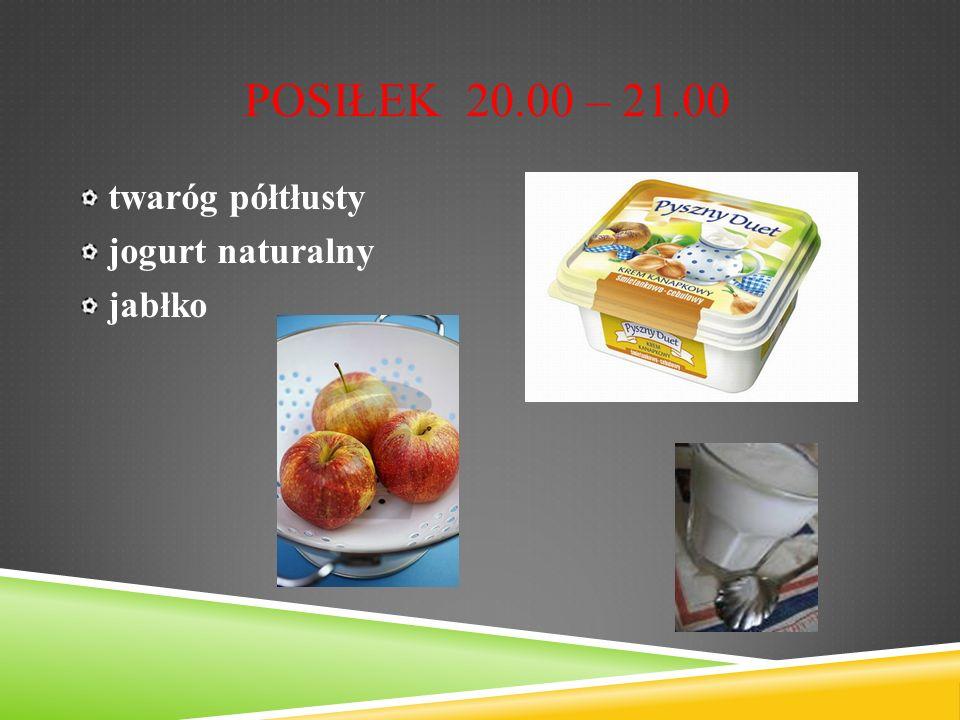 POSIŁEK 20.00 – 21.00 twaróg półtłusty jogurt naturalny jabłko