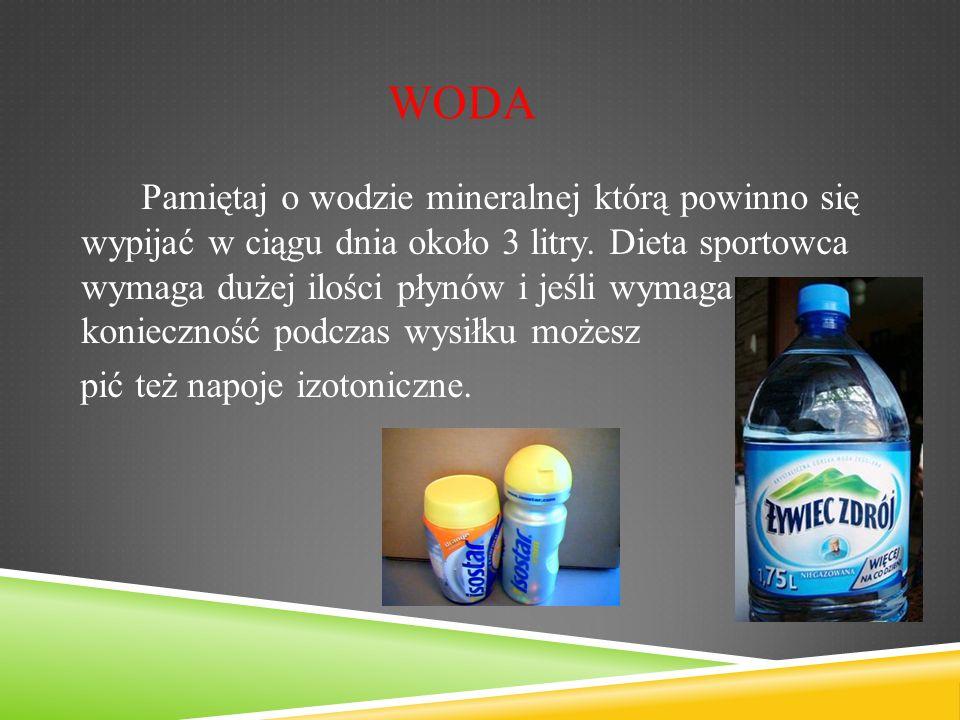 Pamiętaj o wodzie mineralnej którą powinno się wypijać w ciągu dnia około 3 litry.