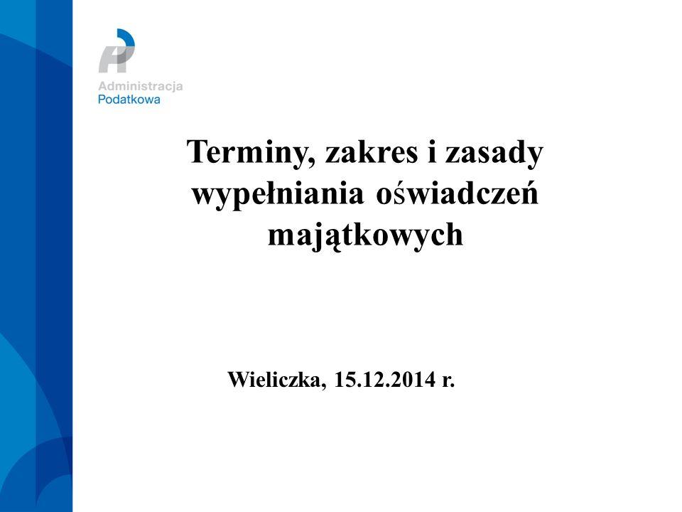 Terminy, zakres i zasady wypełniania oświadczeń majątkowych Wieliczka, 15.12.2014 r.