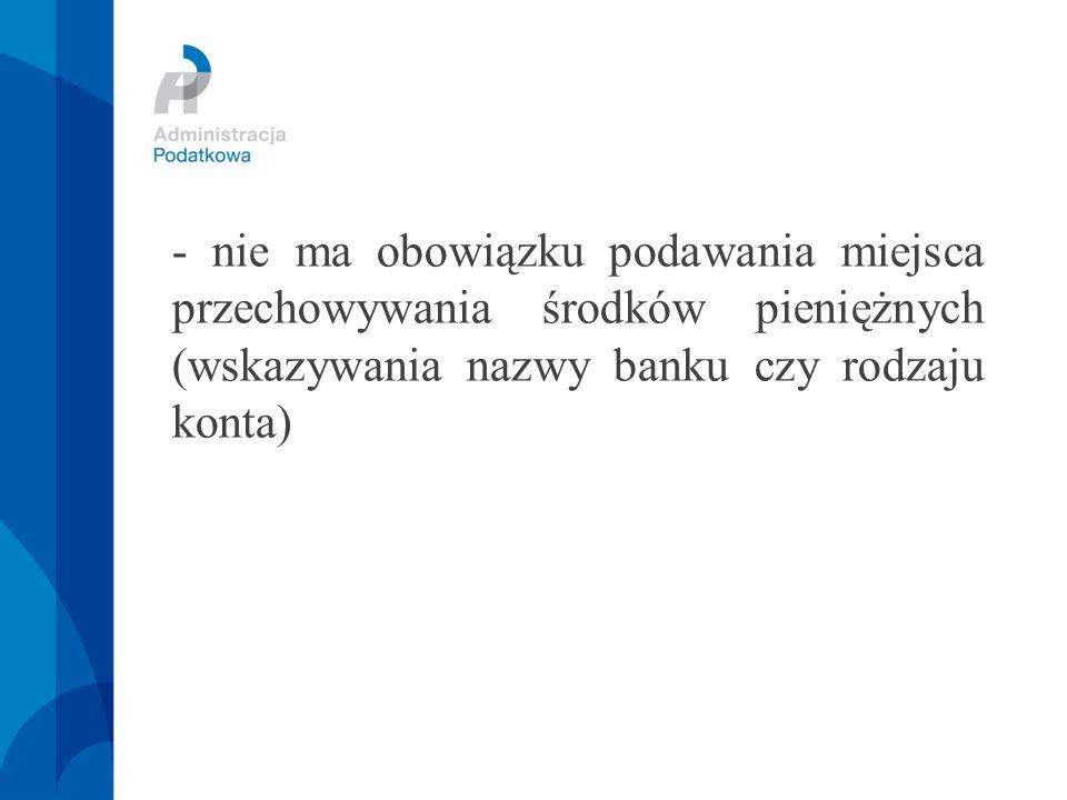 - nie ma obowiązku podawania miejsca przechowywania środków pieniężnych (wskazywania nazwy banku czy rodzaju konta)