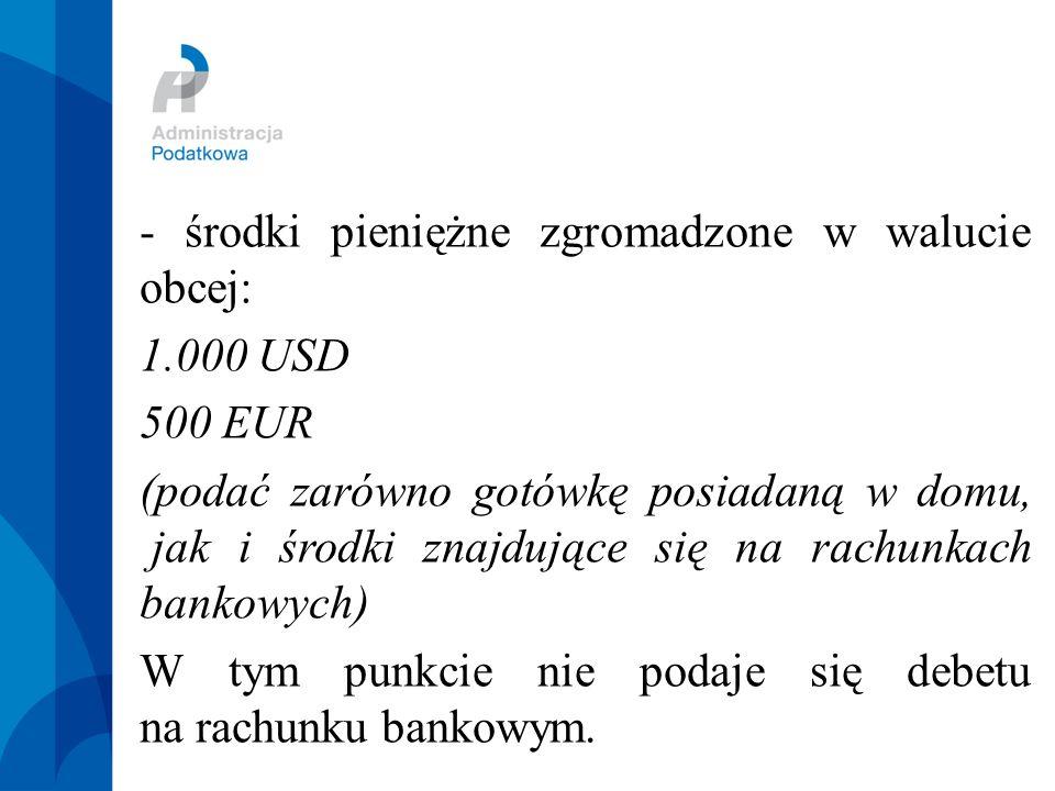 - środki pieniężne zgromadzone w walucie obcej: 1.000 USD 500 EUR (podać zarówno gotówkę posiadaną w domu, jak i środki znajdujące się na rachunkach bankowych) W tym punkcie nie podaje się debetu na rachunku bankowym.