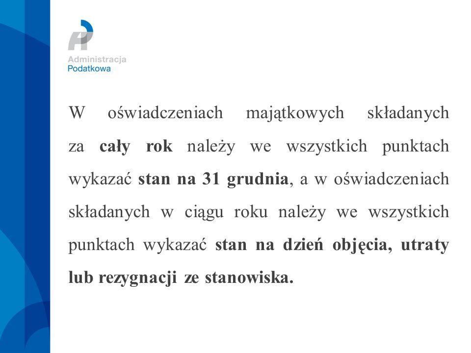 W oświadczeniach majątkowych składanych za cały rok należy we wszystkich punktach wykazać stan na 31 grudnia, a w oświadczeniach składanych w ciągu roku należy we wszystkich punktach wykazać stan na dzień objęcia, utraty lub rezygnacji ze stanowiska.