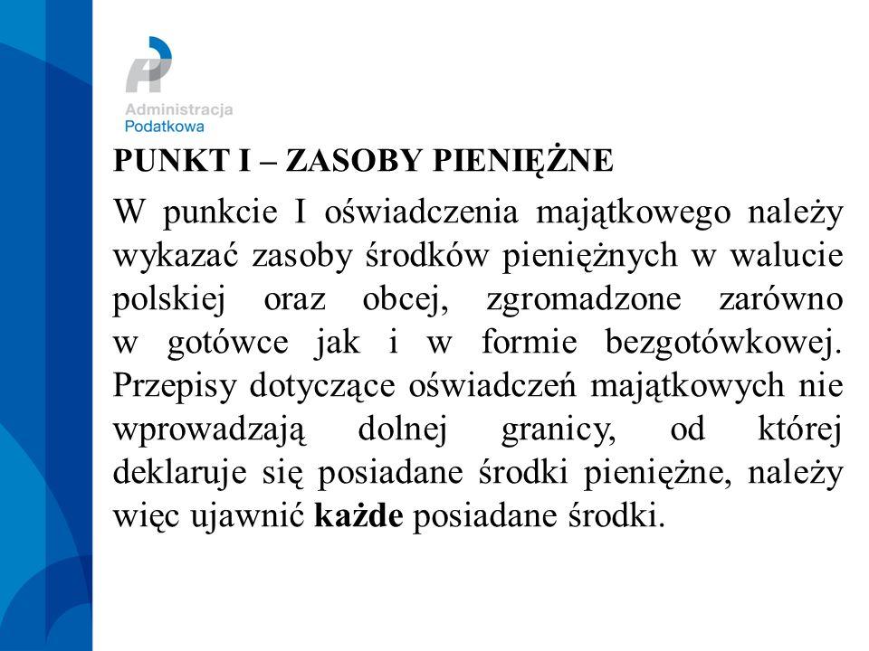 PUNKT I – ZASOBY PIENIĘŻNE W punkcie I oświadczenia majątkowego należy wykazać zasoby środków pieniężnych w walucie polskiej oraz obcej, zgromadzone zarówno w gotówce jak i w formie bezgotówkowej.