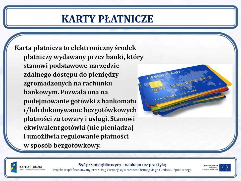 Być przedsiębiorczym – nauka przez praktykę Projekt współfinansowany przez Unię Europejską w ramach Europejskiego Funduszu Społecznego KARTY PŁATNICZE Karta płatnicza to elektroniczny środek płatniczy wydawany przez banki, który stanowi podstawowe narzędzie zdalnego dostępu do pieniędzy zgromadzonych na rachunku bankowym.
