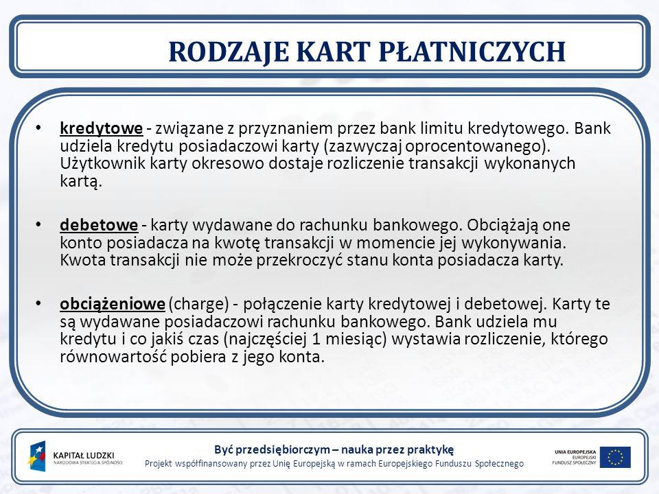 Być przedsiębiorczym – nauka przez praktykę Projekt współfinansowany przez Unię Europejską w ramach Europejskiego Funduszu Społecznego RODZAJE KART PŁATNICZYCH kredytowe - związane z przyznaniem przez bank limitu kredytowego.