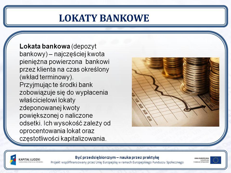 Być przedsiębiorczym – nauka przez praktykę Projekt współfinansowany przez Unię Europejską w ramach Europejskiego Funduszu Społecznego LOKATY BANKOWE Lokata bankowa (depozyt bankowy) – najczęściej kwota pieniężna powierzona bankowi przez klienta na czas określony (wkład terminowy).