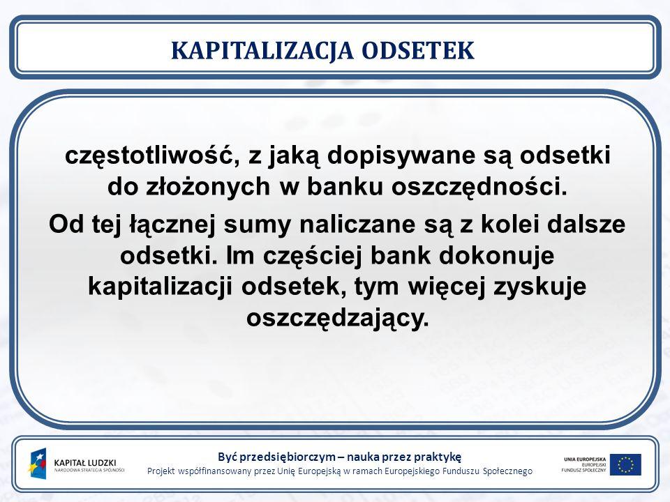 Być przedsiębiorczym – nauka przez praktykę Projekt współfinansowany przez Unię Europejską w ramach Europejskiego Funduszu Społecznego KAPITALIZACJA ODSETEK częstotliwość, z jaką dopisywane są odsetki do złożonych w banku oszczędności.