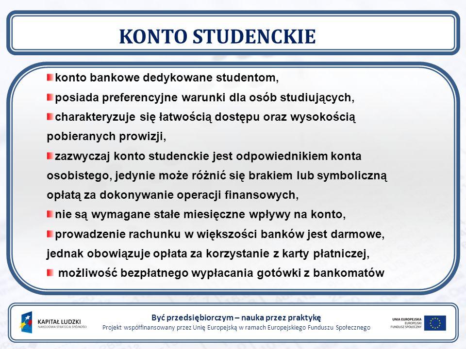 Być przedsiębiorczym – nauka przez praktykę Projekt współfinansowany przez Unię Europejską w ramach Europejskiego Funduszu Społecznego KONTO STUDENCKIE konto bankowe dedykowane studentom, posiada preferencyjne warunki dla osób studiujących, charakteryzuje się łatwością dostępu oraz wysokością pobieranych prowizji, zazwyczaj konto studenckie jest odpowiednikiem konta osobistego, jedynie może różnić się brakiem lub symboliczną opłatą za dokonywanie operacji finansowych, nie są wymagane stałe miesięczne wpływy na konto, prowadzenie rachunku w większości banków jest darmowe, jednak obowiązuje opłata za korzystanie z karty płatniczej, możliwość bezpłatnego wypłacania gotówki z bankomatów