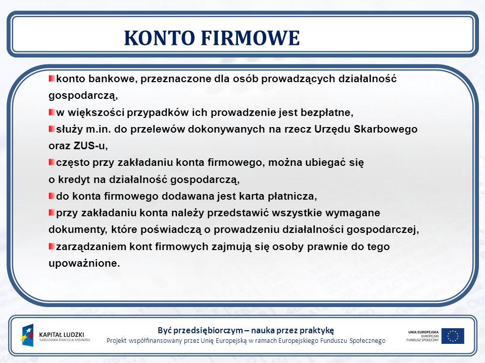 Być przedsiębiorczym – nauka przez praktykę Projekt współfinansowany przez Unię Europejską w ramach Europejskiego Funduszu Społecznego KONTO FIRMOWE konto bankowe, przeznaczone dla osób prowadzących działalność gospodarczą, w większości przypadków ich prowadzenie jest bezpłatne, służy m.in.