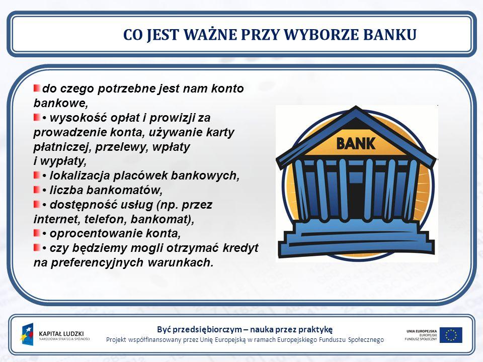 Być przedsiębiorczym – nauka przez praktykę Projekt współfinansowany przez Unię Europejską w ramach Europejskiego Funduszu Społecznego CO JEST WAŻNE PRZY WYBORZE BANKU do czego potrzebne jest nam konto bankowe, wysokość opłat i prowizji za prowadzenie konta, używanie karty płatniczej, przelewy, wpłaty i wypłaty, lokalizacja placówek bankowych, liczba bankomatów, dostępność usług (np.