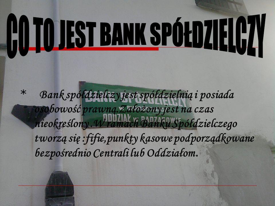 * Bank spółdzielczy jest spółdzielnią i posiada osobowość prawną.Założony jest na czas nieokreślony.W ramach Banku Spółdzielczego tworzą się :fifie,punkty kasowe podporządkowane bezpośrednio Centrali lub Oddziałom.