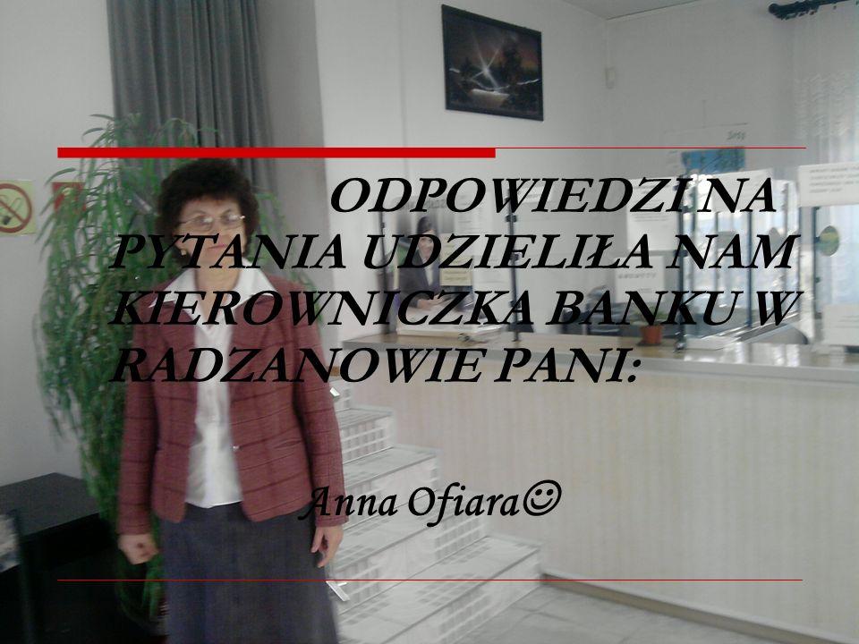 ODPOWIEDZI NA PYTANIA UDZIELIŁA NAM KIEROWNICZKA BANKU W RADZANOWIE PANI: Anna Ofiara
