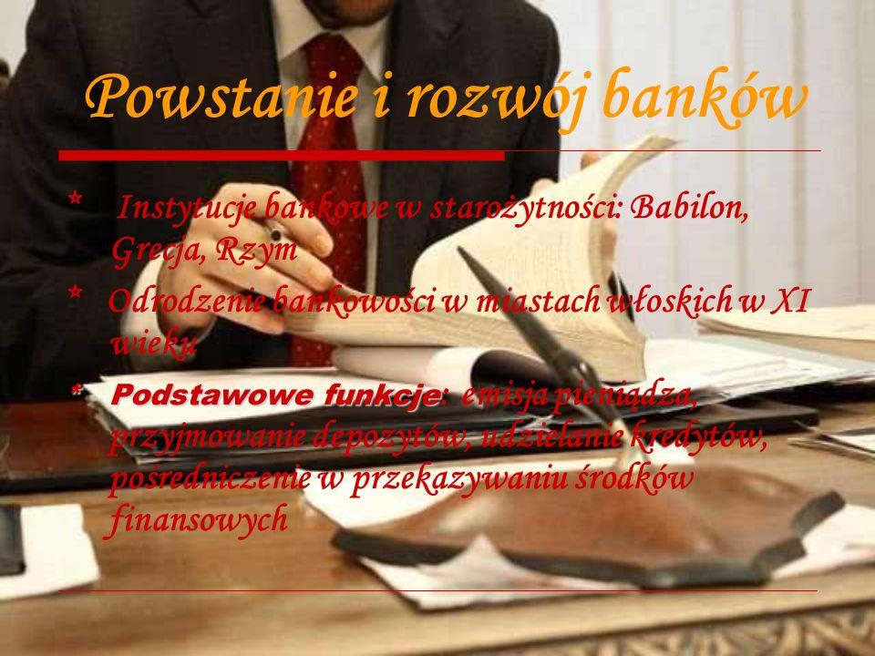 Powstanie i rozwój banków * Instytucje bankowe w starożytności: Babilon, Grecja, Rzym * Odrodzenie bankowości w miastach włoskich w XI wieku * Podstawowe funkcje * Podstawowe funkcje : emisja pieniądza, przyjmowanie depozytów, udzielanie kredytów, pośredniczenie w przekazywaniu środków finansowych