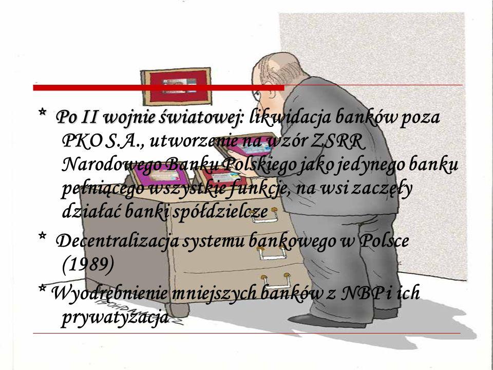 * Po II wojnie światowej * Po II wojnie światowej: likwidacja banków poza PKO S.A., utworzenie na wzór ZSRR Narodowego Banku Polskiego jako jedynego banku pełniącego wszystkie funkcje, na wsi zaczęły działać banki spółdzielcze * Decentralizacja systemu bankowego w Polsce (1989) * Wyodrębnienie mniejszych banków z NBP i ich prywatyzacja