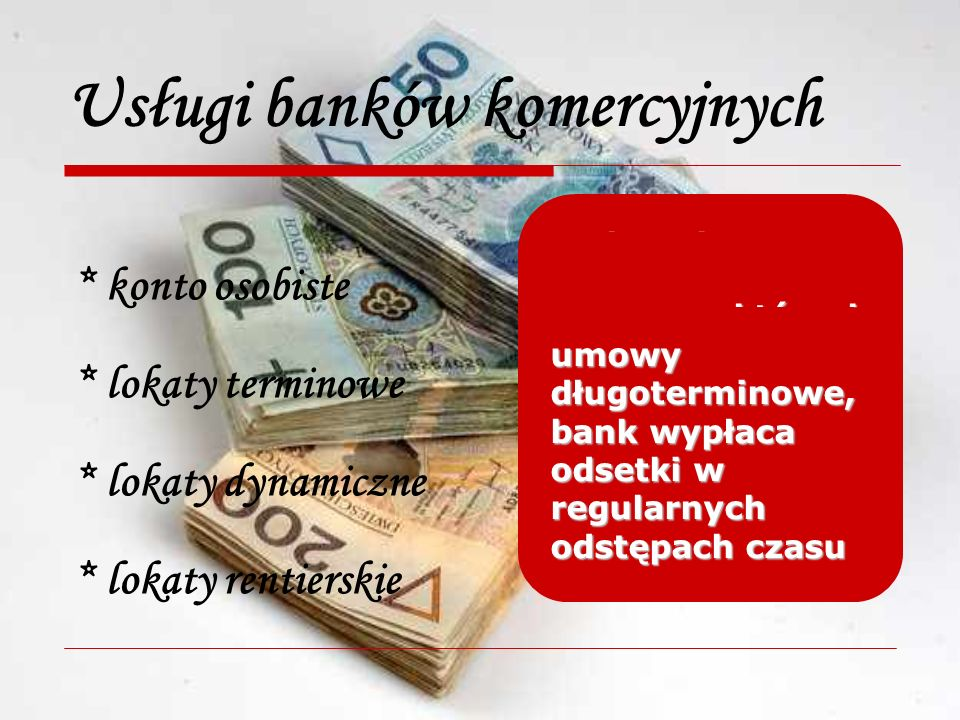 Usługi banków komercyjnych * konto osobiste * lokaty terminowe * lokaty dynamiczne * lokaty rentierskie rachunek oszczędnościowo – rozliczeniowy, wpływy z dochodów, regulowanie należności umowy z bankiem zawierane na określony czas, wypłata odsetek i kapitału po okresie korzystania przez bank umowy, z których klient może wycofać się przed końcem ich trwania bez utraty odsetek umowy długoterminowe, bank wypłaca odsetki w regularnych odstępach czasu