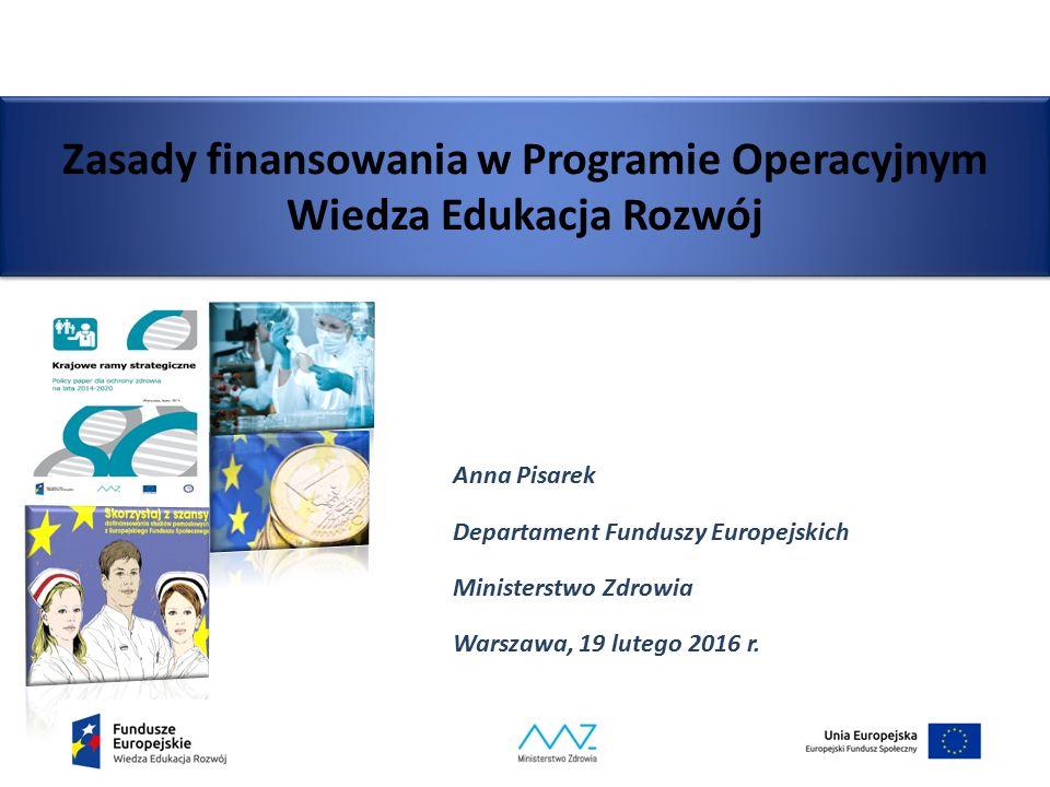 Zasady finansowania w Programie Operacyjnym Wiedza Edukacja Rozwój Anna Pisarek Departament Funduszy Europejskich Ministerstwo Zdrowia Warszawa, 19 lu