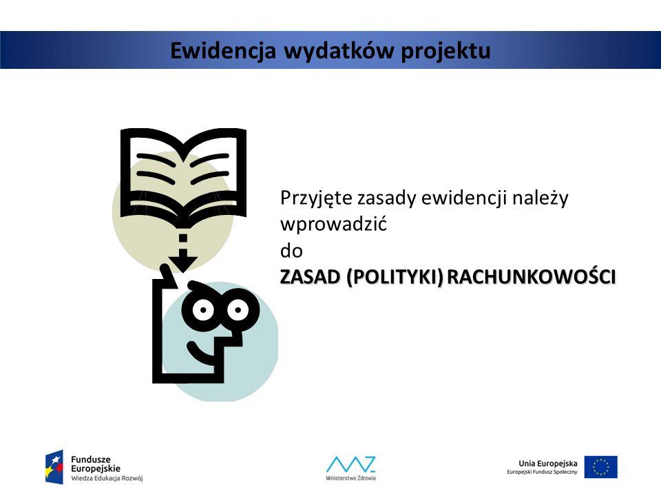 Ewidencja wydatków projektu ZASAD (POLITYKI) RACHUNKOWOŚCI Przyjęte zasady ewidencji należy wprowadzić do ZASAD (POLITYKI) RACHUNKOWOŚCI