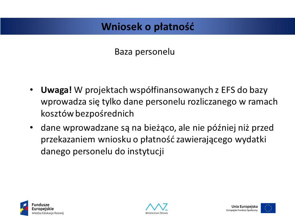 Wniosek o płatność Baza personelu Uwaga! W projektach współfinansowanych z EFS do bazy wprowadza się tylko dane personelu rozliczanego w ramach kosztó