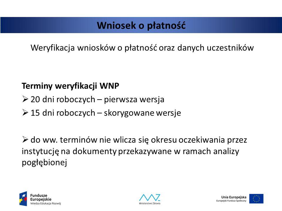 Wniosek o płatność Weryfikacja wniosków o płatność oraz danych uczestników Terminy weryfikacji WNP  20 dni roboczych – pierwsza wersja  15 dni roboc