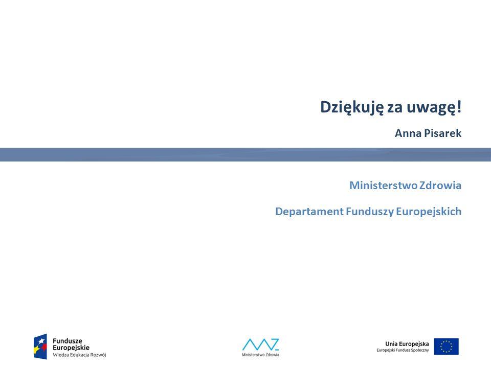 Dziękuję za uwagę! Anna Pisarek Ministerstwo Zdrowia Departament Funduszy Europejskich