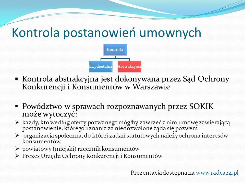  Kontrola abstrakcyjna jest dokonywana przez Sąd Ochrony Konkurencji i Konsumentów w Warszawie  Powództwo w sprawach rozpoznawanych przez SOKIK może wytoczyć:  każdy, kto według oferty pozwanego mógłby zawrzeć z nim umowę zawierającą postanowienie, którego uznania za niedozwolone żąda się pozwem  organizacja społeczna, do której zadań statutowych należy ochrona interesów konsumentów,  powiatowy (miejski) rzecznik konsumentów  Prezes Urzędu Ochrony Konkurencji i Konsumentów Prezentacja dostępna na www.radca24.pl Kontrola postanowień umownych Kontrola IncydentalnaAbstrakcyjna