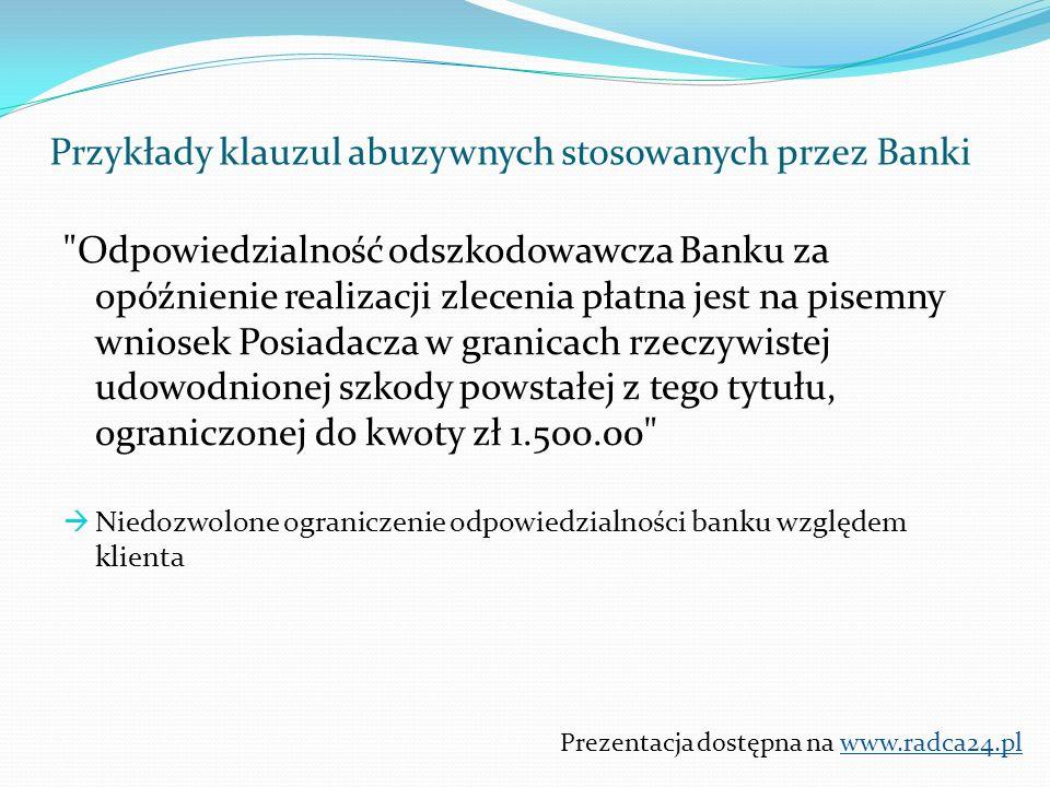 Odpowiedzialność odszkodowawcza Banku za opóźnienie realizacji zlecenia płatna jest na pisemny wniosek Posiadacza w granicach rzeczywistej udowodnionej szkody powstałej z tego tytułu, ograniczonej do kwoty zł 1.500.00  Niedozwolone ograniczenie odpowiedzialności banku względem klienta Prezentacja dostępna na www.radca24.pl Przykłady klauzul abuzywnych stosowanych przez Banki