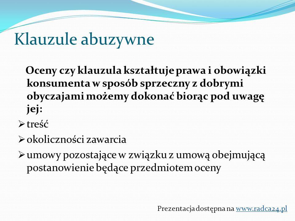 Oceny czy klauzula kształtuje prawa i obowiązki konsumenta w sposób sprzeczny z dobrymi obyczajami możemy dokonać biorąc pod uwagę jej:  treść  okoliczności zawarcia  umowy pozostające w związku z umową obejmującą postanowienie będące przedmiotem oceny Prezentacja dostępna na www.radca24.pl Klauzule abuzywne