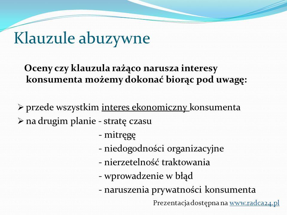 Oceny czy klauzula rażąco narusza interesy konsumenta możemy dokonać biorąc pod uwagę:  przede wszystkim interes ekonomiczny konsumenta  na drugim planie - stratę czasu - mitręgę - niedogodności organizacyjne - nierzetelność traktowania - wprowadzenie w błąd - naruszenia prywatności konsumenta Prezentacja dostępna na www.radca24.pl Klauzule abuzywne