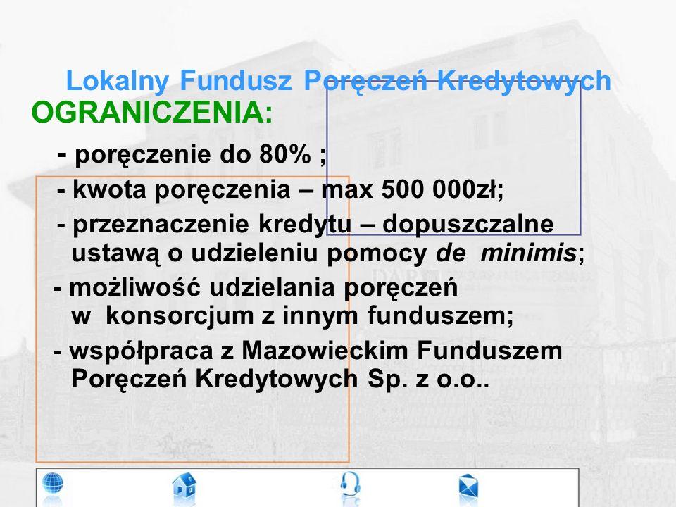 Lokalny Fundusz Poręczeń Kredytowych OGRANICZENIA: - poręczenie do 80% ; - kwota poręczenia – max 500 000zł; - przeznaczenie kredytu – dopuszczalne ustawą o udzieleniu pomocy de minimis; - możliwość udzielania poręczeń w konsorcjum z innym funduszem; - współpraca z Mazowieckim Funduszem Poręczeń Kredytowych Sp.