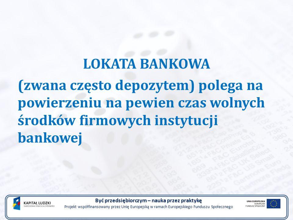 LOKATA BANKOWA (zwana często depozytem) polega na powierzeniu na pewien czas wolnych środków firmowych instytucji bankowej Być przedsiębiorczym – nauka przez praktykę Projekt współfinansowany przez Unię Europejską w ramach Europejskiego Funduszu Społecznego