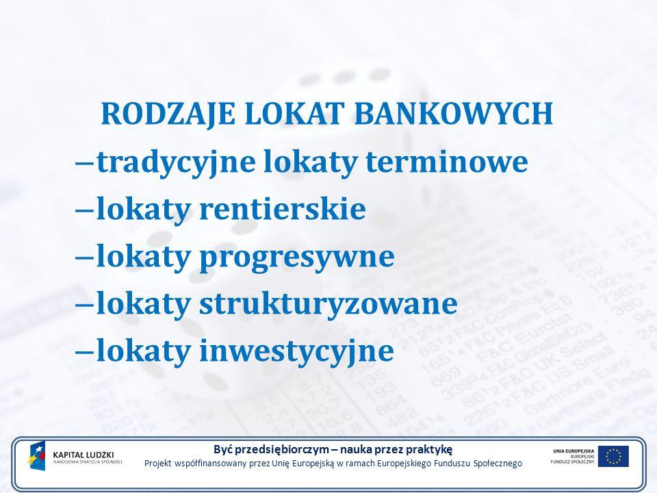 RODZAJE LOKAT BANKOWYCH – tradycyjne lokaty terminowe – lokaty rentierskie – lokaty progresywne – lokaty strukturyzowane – lokaty inwestycyjne Być przedsiębiorczym – nauka przez praktykę Projekt współfinansowany przez Unię Europejską w ramach Europejskiego Funduszu Społecznego