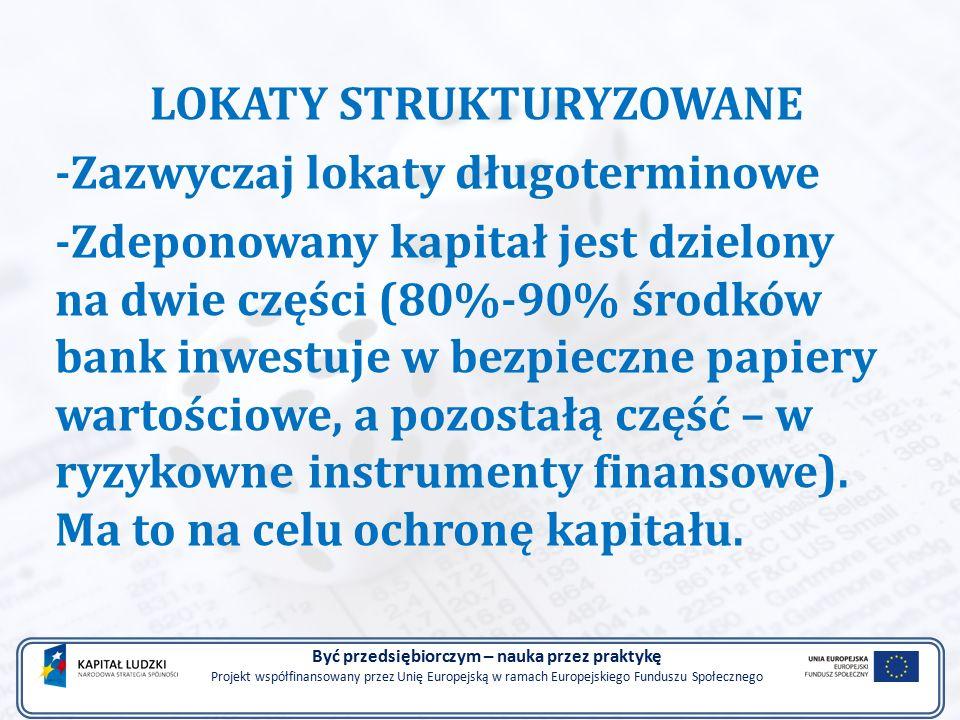 LOKATY STRUKTURYZOWANE -Zazwyczaj lokaty długoterminowe -Zdeponowany kapitał jest dzielony na dwie części (80%-90% środków bank inwestuje w bezpieczne papiery wartościowe, a pozostałą część – w ryzykowne instrumenty finansowe).