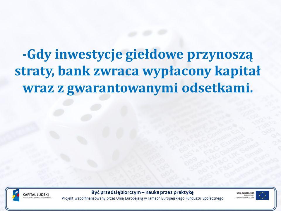 -Gdy inwestycje giełdowe przynoszą straty, bank zwraca wypłacony kapitał wraz z gwarantowanymi odsetkami.