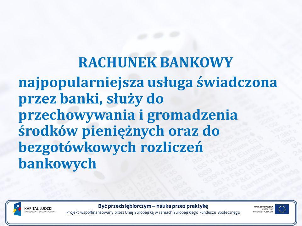 RACHUNEK BANKOWY najpopularniejsza usługa świadczona przez banki, służy do przechowywania i gromadzenia środków pieniężnych oraz do bezgotówkowych rozliczeń bankowych Być przedsiębiorczym – nauka przez praktykę Projekt współfinansowany przez Unię Europejską w ramach Europejskiego Funduszu Społecznego