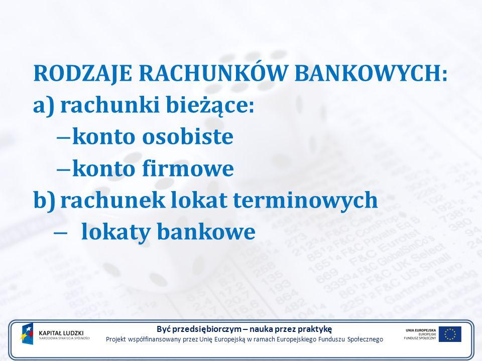 RODZAJE RACHUNKÓW BANKOWYCH: a)rachunki bieżące: – konto osobiste – konto firmowe b)rachunek lokat terminowych – lokaty bankowe Być przedsiębiorczym – nauka przez praktykę Projekt współfinansowany przez Unię Europejską w ramach Europejskiego Funduszu Społecznego