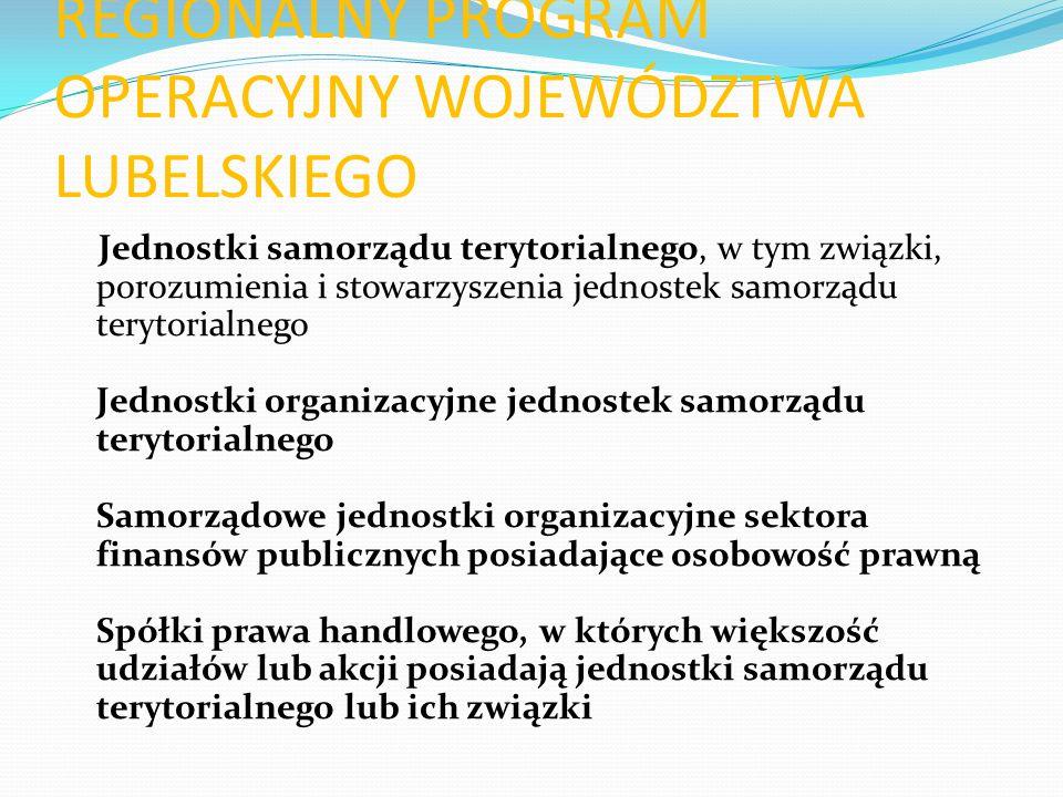 REGIONALNY PROGRAM OPERACYJNY WOJEWÓDZTWA LUBELSKIEGO Jednostki samorządu terytorialnego, w tym związki, porozumienia i stowarzyszenia jednostek samorządu terytorialnego Jednostki organizacyjne jednostek samorządu terytorialnego Samorządowe jednostki organizacyjne sektora finansów publicznych posiadające osobowość prawną Spółki prawa handlowego, w których większość udziałów lub akcji posiadają jednostki samorządu terytorialnego lub ich związki