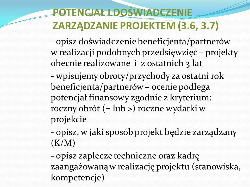 - opisz doświadczenie beneficjenta/partnerów w realizacji podobnych przedsięwzięć – projekty obecnie realizowane i z ostatnich 3 lat - wpisujemy obroty/przychody za ostatni rok beneficjenta/partnerów – ocenie podlega potencjał finansowy zgodnie z kryterium: roczny obrót (= lub >) roczne wydatki w projekcie - opisz, w jaki sposób projekt będzie zarządzany (K/M) - opisz zaplecze techniczne oraz kadrę zaangażowaną w realizację projektu (stanowiska, kompetencje) POTENCJAŁ I DOŚWIADCZENIE ZARZĄDZANIE PROJEKTEM (3.6, 3.7)