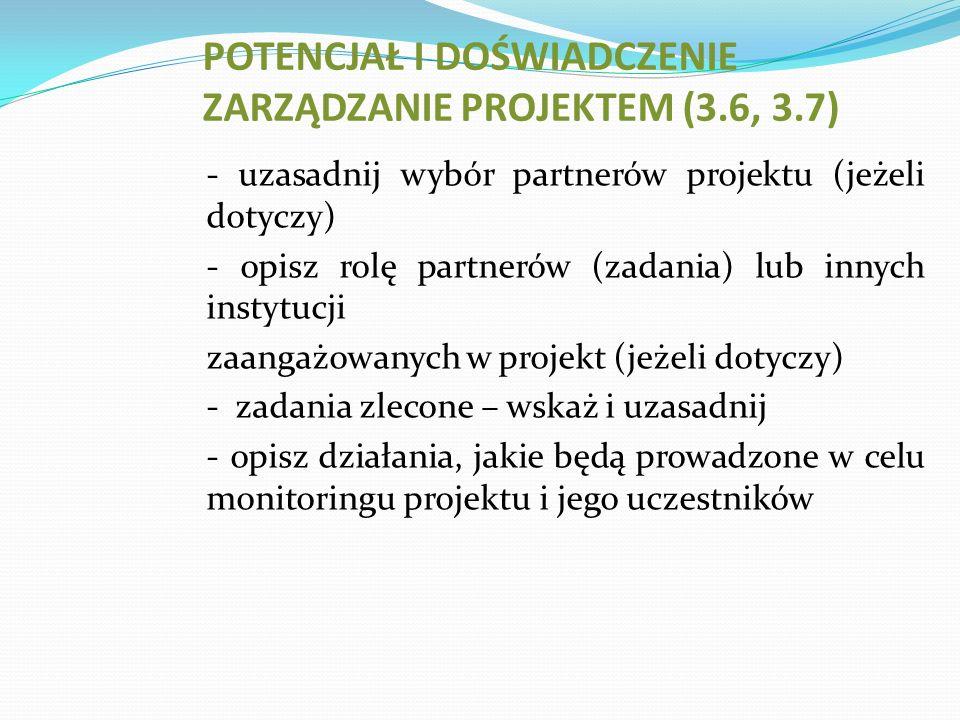 - uzasadnij wybór partnerów projektu (jeżeli dotyczy) - opisz rolę partnerów (zadania) lub innych instytucji zaangażowanych w projekt (jeżeli dotyczy) - zadania zlecone – wskaż i uzasadnij - opisz działania, jakie będą prowadzone w celu monitoringu projektu i jego uczestników POTENCJAŁ I DOŚWIADCZENIE ZARZĄDZANIE PROJEKTEM (3.6, 3.7)