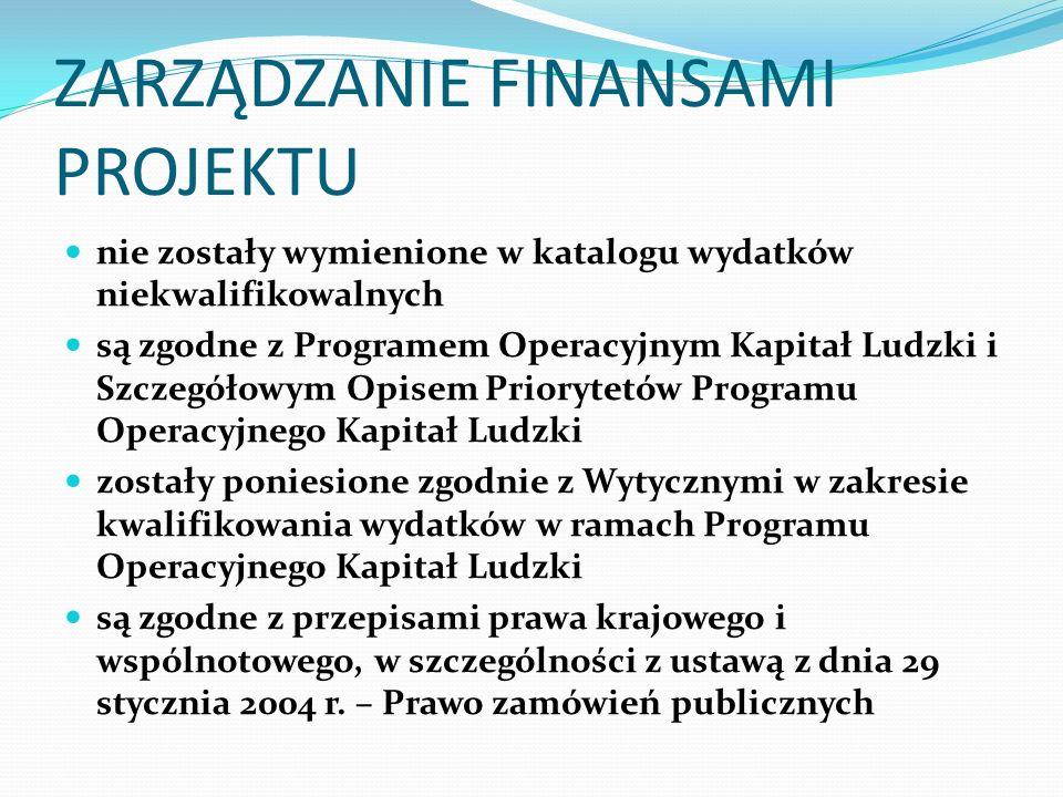 ZARZĄDZANIE FINANSAMI PROJEKTU nie zostały wymienione w katalogu wydatków niekwalifikowalnych są zgodne z Programem Operacyjnym Kapitał Ludzki i Szczegółowym Opisem Priorytetów Programu Operacyjnego Kapitał Ludzki zostały poniesione zgodnie z Wytycznymi w zakresie kwalifikowania wydatków w ramach Programu Operacyjnego Kapitał Ludzki są zgodne z przepisami prawa krajowego i wspólnotowego, w szczególności z ustawą z dnia 29 stycznia 2004 r.