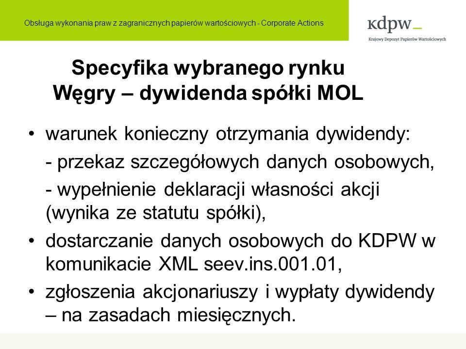 Specyfika wybranego rynku Węgry – dywidenda spółki MOL warunek konieczny otrzymania dywidendy: - przekaz szczegółowych danych osobowych, - wypełnienie deklaracji własności akcji (wynika ze statutu spółki), dostarczanie danych osobowych do KDPW w komunikacie XML seev.ins.001.01, zgłoszenia akcjonariuszy i wypłaty dywidendy – na zasadach miesięcznych.