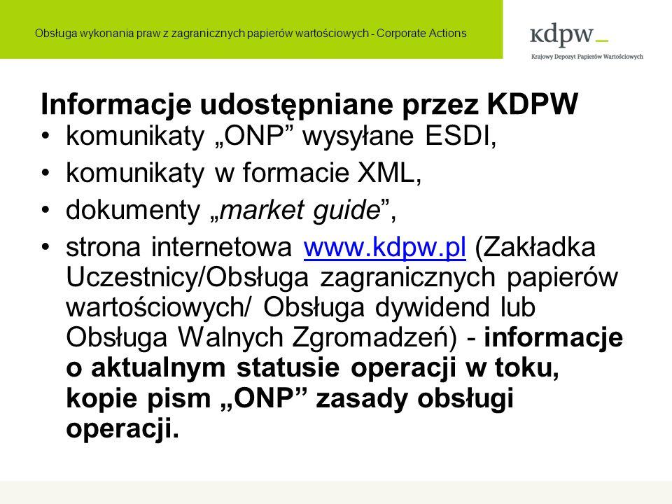 """Informacje udostępniane przez KDPW komunikaty """"ONP wysyłane ESDI, komunikaty w formacie XML, dokumenty """"market guide , strona internetowa www.kdpw.pl (Zakładka Uczestnicy/Obsługa zagranicznych papierów wartościowych/ Obsługa dywidend lub Obsługa Walnych Zgromadzeń) - informacje o aktualnym statusie operacji w toku, kopie pism """"ONP zasady obsługi operacji.www.kdpw.pl Obsługa wykonania praw z zagranicznych papierów wartościowych - Corporate Actions"""