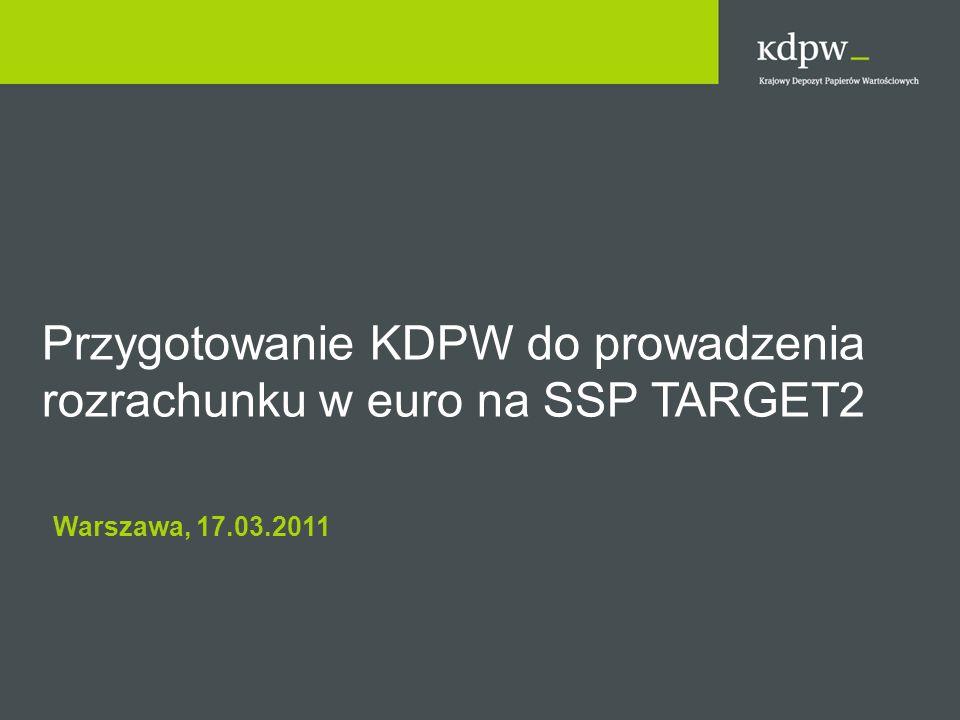 Przygotowanie KDPW do prowadzenia rozrachunku w euro na SSP TARGET2 Warszawa, 17.03.2011