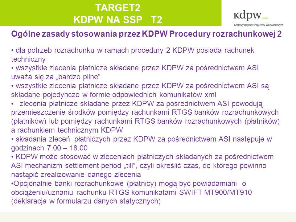 """Ogólne zasady stosowania przez KDPW Procedury rozrachunkowej 2 dla potrzeb rozrachunku w ramach procedury 2 KDPW posiada rachunek techniczny wszystkie zlecenia płatnicze składane przez KDPW za pośrednictwem ASI uważa się za """"bardzo pilne wszystkie zlecenia płatnicze składane przez KDPW za pośrednictwem ASI są składane pojedynczo w formie odpowiednich komunikatów xml zlecenia płatnicze składane przez KDPW za pośrednictwem ASI powodują przemieszczenie środków pomiędzy rachunkami RTGS banków rozrachunkowych (płatników) lub pomiędzy rachunkami RTGS banków rozrachunkowych (płatników) a rachunkiem technicznym KDPW składania zleceń płatniczych przez KDPW za pośrednictwem ASI następuje w godzinach 7.00 – 18.00 KDPW może stosować w zleceniach płatniczych składanych za pośrednictwem ASI mechanizm settlement period """"till , czyli określić czas, do którego powinno nastąpić zrealizowanie danego zlecenia Opcjonalnie banki rozrachunkowe (płatnicy) mogą być powiadamiani o obciążeniu/uznaniu rachunku RTGS komunikatami SWIFT MT900/MT910 (deklaracja w formularzu danych statycznych) TARGET2 KDPW NA SSP T2"""