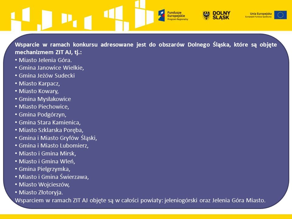 Wsparcie w ramach konkursu adresowane jest do obszarów Dolnego Śląska, które są objęte mechanizmem ZIT AJ, tj.: Miasto Jelenia Góra. Gmina Janowice Wi