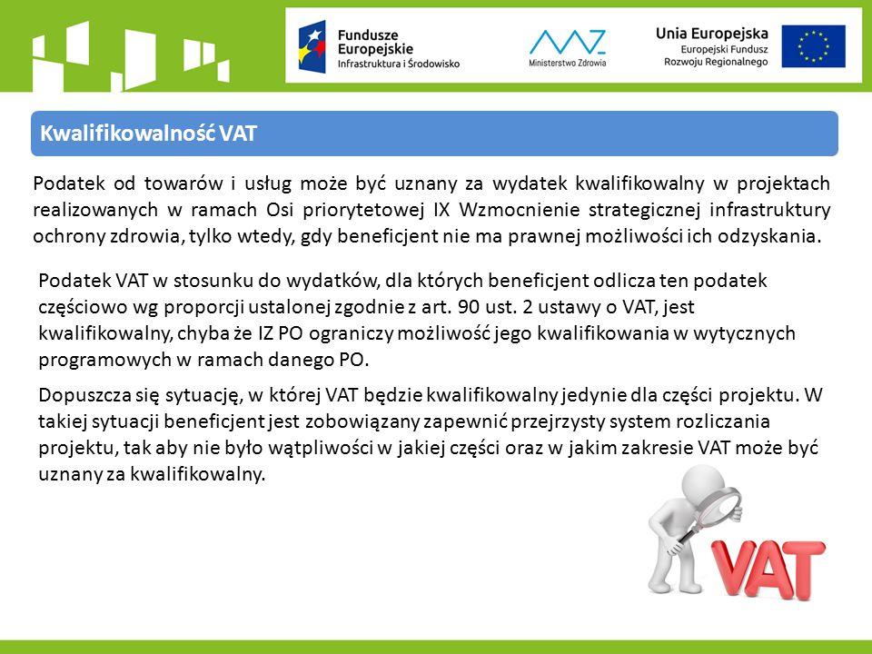Kwalifikowalność VAT Podatek od towarów i usług może być uznany za wydatek kwalifikowalny w projektach realizowanych w ramach Osi priorytetowej IX Wzmocnienie strategicznej infrastruktury ochrony zdrowia, tylko wtedy, gdy beneficjent nie ma prawnej możliwości ich odzyskania.