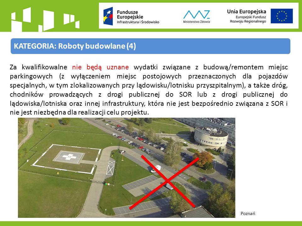 KATEGORIA: Roboty budowlane (4) Za kwalifikowalne nie będą uznane wydatki związane z budową/remontem miejsc parkingowych (z wyłączeniem miejsc postojowych przeznaczonych dla pojazdów specjalnych, w tym zlokalizowanych przy lądowisku/lotnisku przyszpitalnym), a także dróg, chodników prowadzących z drogi publicznej do SOR lub z drogi publicznej do lądowiska/lotniska oraz innej infrastruktury, która nie jest bezpośrednio związana z SOR i nie jest niezbędna dla realizacji celu projektu.