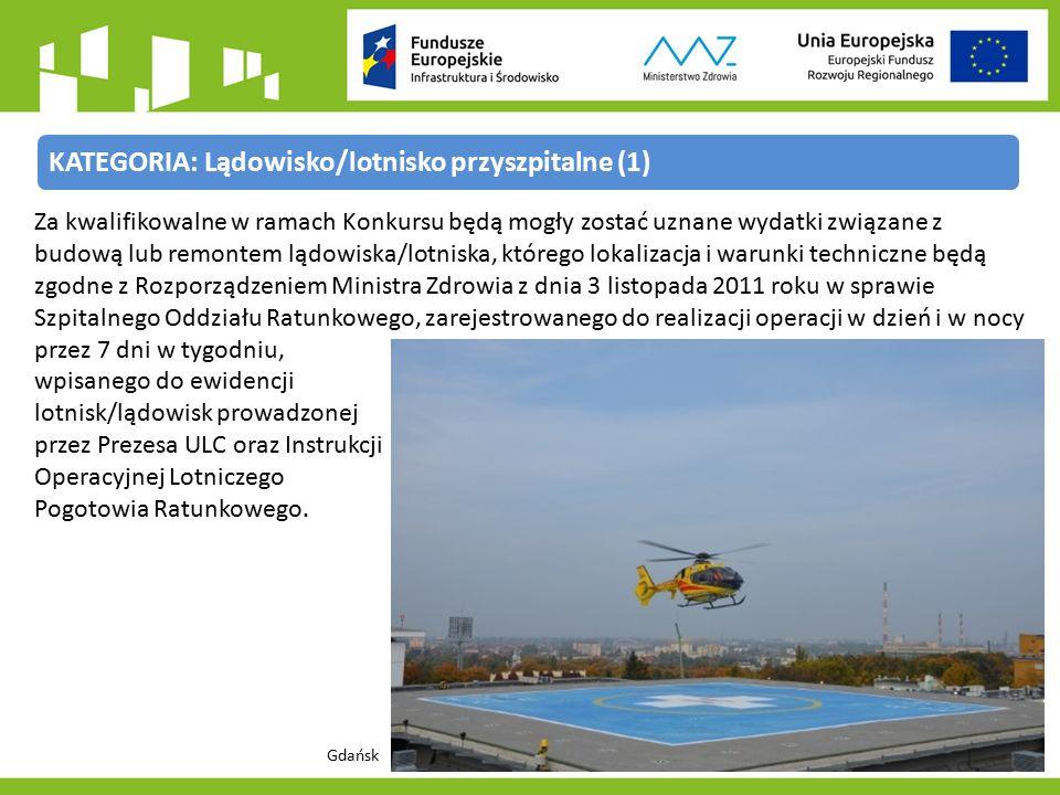 KATEGORIA: Lądowisko/lotnisko przyszpitalne (1) Za kwalifikowalne w ramach Konkursu będą mogły zostać uznane wydatki związane z budową lub remontem lądowiska/lotniska, którego lokalizacja i warunki techniczne będą zgodne z Rozporządzeniem Ministra Zdrowia z dnia 3 listopada 2011 roku w sprawie Szpitalnego Oddziału Ratunkowego, zarejestrowanego do realizacji operacji w dzień i w nocy przez 7 dni w tygodniu, wpisanego do ewidencji lotnisk/lądowisk prowadzonej przez Prezesa ULC oraz Instrukcji Operacyjnej Lotniczego Pogotowia Ratunkowego.