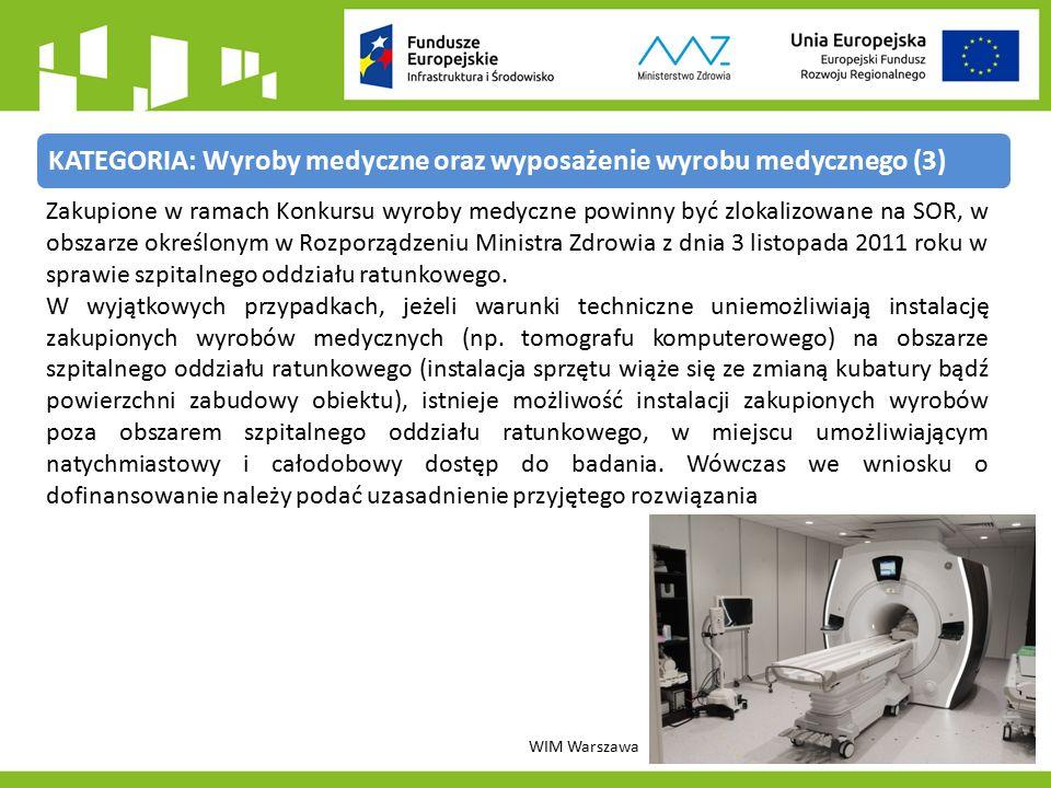 KATEGORIA: Wyroby medyczne oraz wyposażenie wyrobu medycznego (3) WIM Warszawa Zakupione w ramach Konkursu wyroby medyczne powinny być zlokalizowane na SOR, w obszarze określonym w Rozporządzeniu Ministra Zdrowia z dnia 3 listopada 2011 roku w sprawie szpitalnego oddziału ratunkowego.