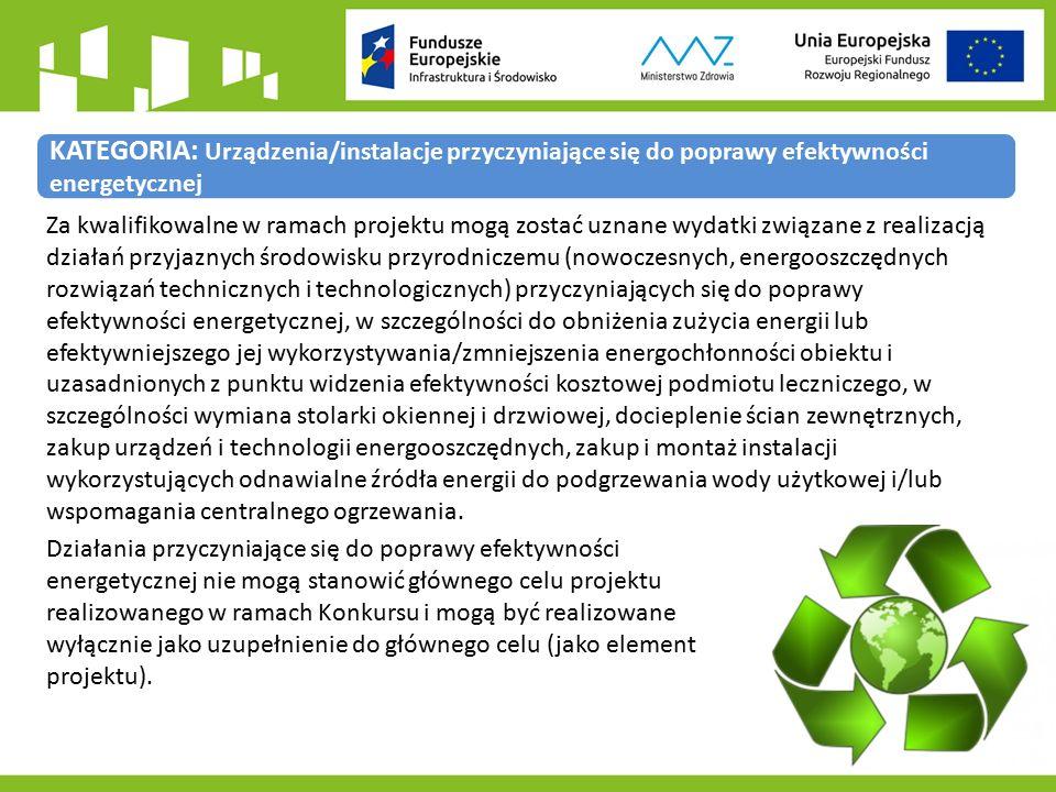 KATEGORIA: Urządzenia/instalacje przyczyniające się do poprawy efektywności energetycznej Za kwalifikowalne w ramach projektu mogą zostać uznane wydatki związane z realizacją działań przyjaznych środowisku przyrodniczemu (nowoczesnych, energooszczędnych rozwiązań technicznych i technologicznych) przyczyniających się do poprawy efektywności energetycznej, w szczególności do obniżenia zużycia energii lub efektywniejszego jej wykorzystywania/zmniejszenia energochłonności obiektu i uzasadnionych z punktu widzenia efektywności kosztowej podmiotu leczniczego, w szczególności wymiana stolarki okiennej i drzwiowej, docieplenie ścian zewnętrznych, zakup urządzeń i technologii energooszczędnych, zakup i montaż instalacji wykorzystujących odnawialne źródła energii do podgrzewania wody użytkowej i/lub wspomagania centralnego ogrzewania.